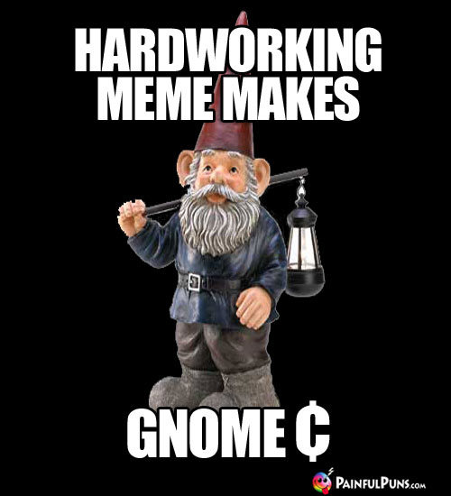 Hard Working Gnome Makes Gnome ¢