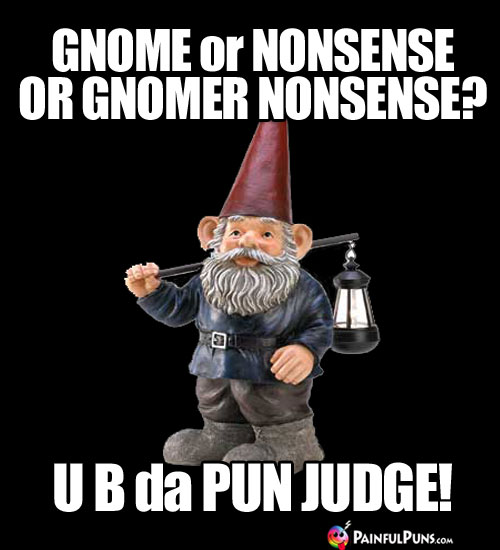 Gnome or nonsense or gnomer nonsense? U B da Pun Judge!