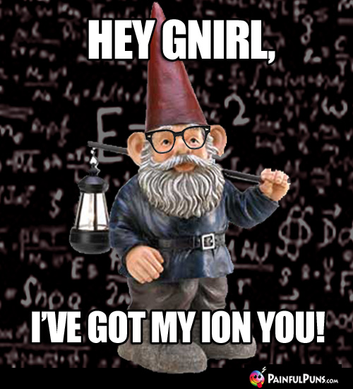 Hey Gnirl, I've got my ion you!