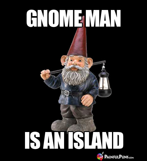 Gnome Man is an Island.