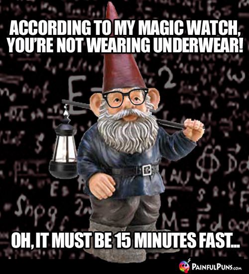 According to my magic watch, you're not wearing any underwear! Oh, it must be 15 minutes fast...