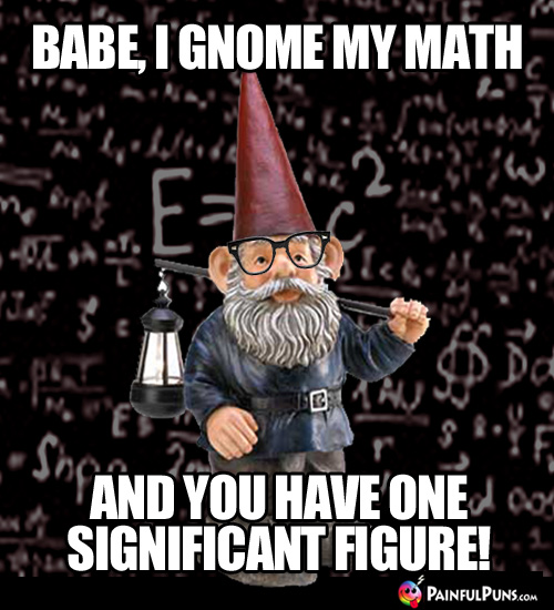 Babe, I gnome my math and you have one significant figure!
