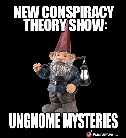 New conspiracy theory show: Ungnome Mysteries