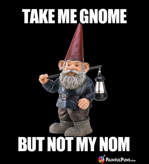 Take me gnome, but not my nom