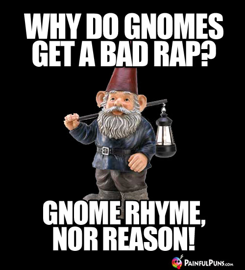 Why do gnomes get a bad rap? Gnome Rhyme, Nor Reason.