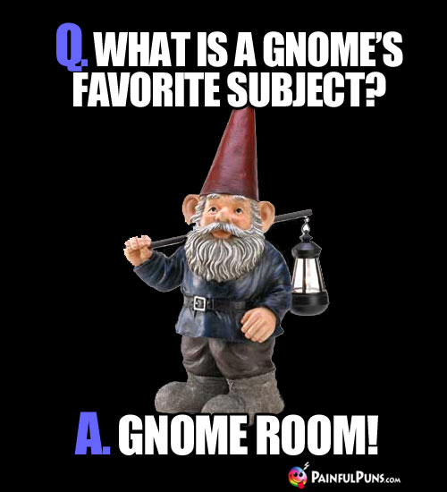 Q. What is a gnome's favorite subject? A. Gnome Room