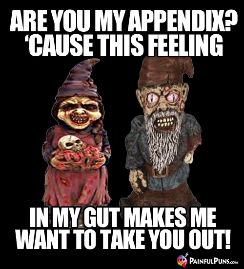Are you my appendix? 'Cause this feeling in my gut makes me want to take you out!