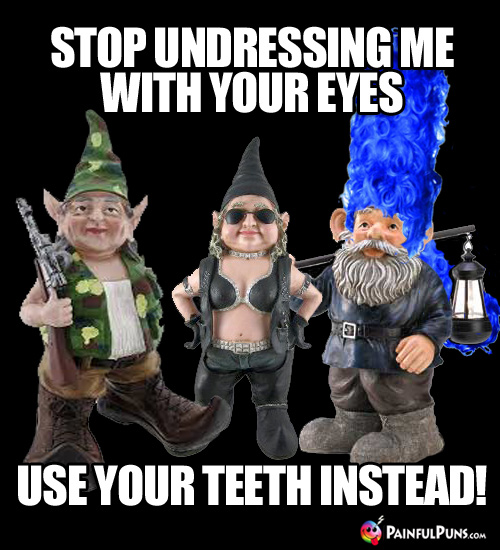 Stop undressing me with your eyes. Use your teeth instead!