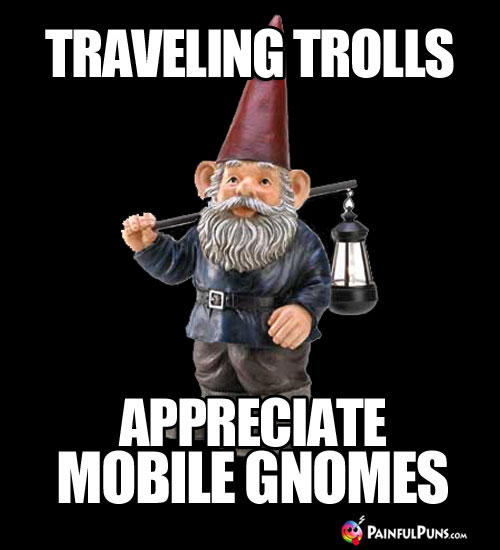Traveling Trolls Appreciate Mobile Gnomes