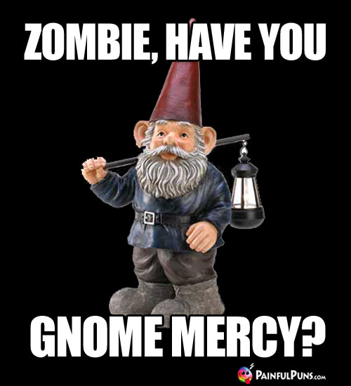 Zombie, have you gnome mercy?