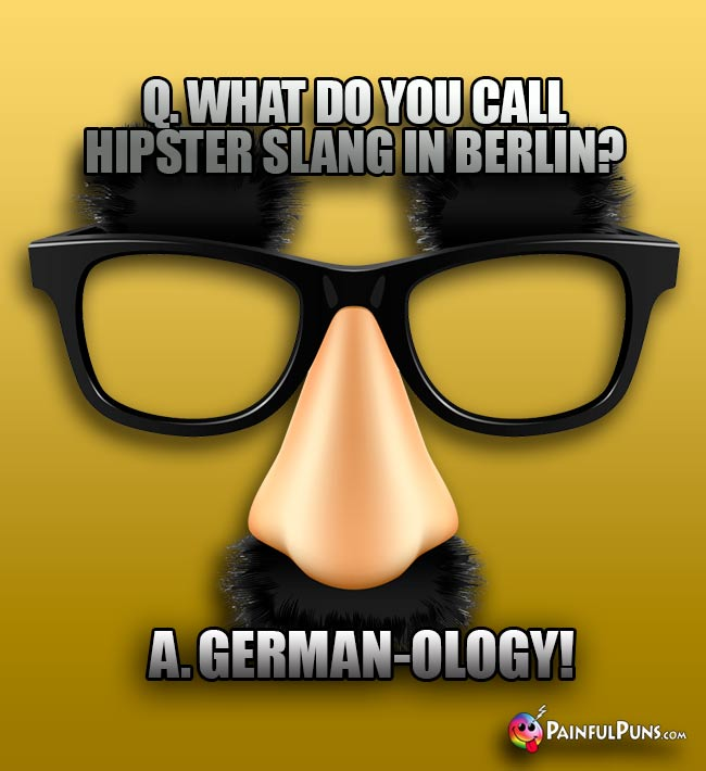 Q. What do you call hipster slang in Berlin? A. German-ology!