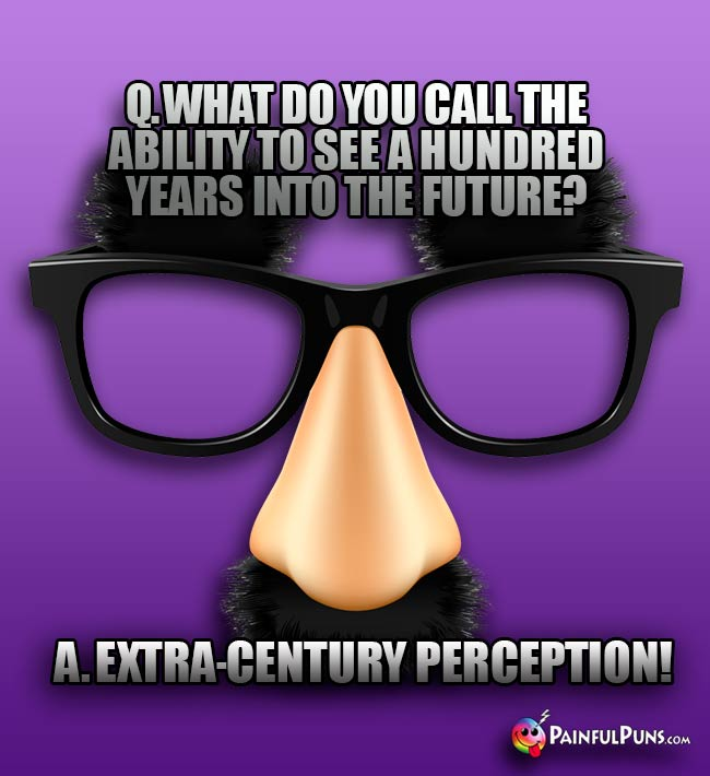 Q. What do you call the ability to see a hundred years into the future? A. Extra-Century Perception!