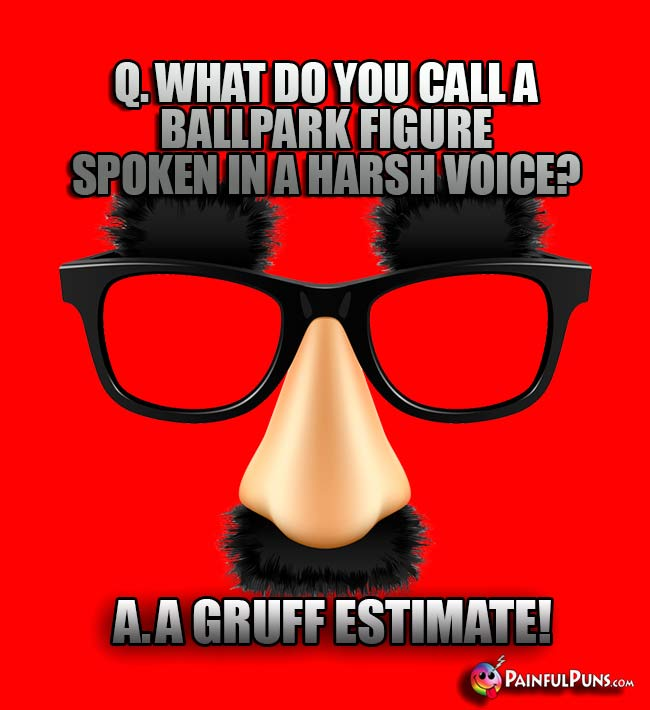 Q. What do you call a ballpark figure spoken in a harsh voice? A. A gruff estimate!