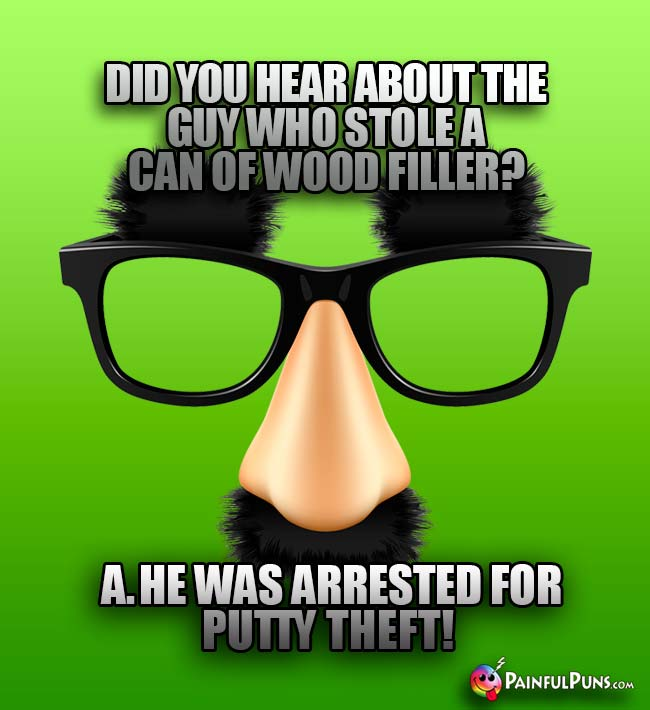 Did you hear about the guy who stole a can of wood filler? A. He was arrested for putty theft!