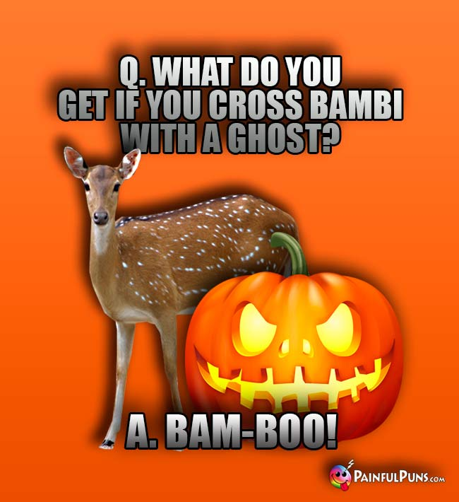 Q. What do you get if you cross Bambi with a ghost? A. Bam-Boo!