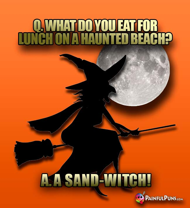 Q. What do you eat for lunch on a haunted beach? A. A Sand-Witch!