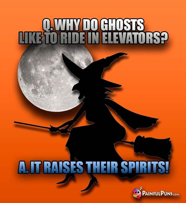 Q. Why do ghosts like to ride in elevators? A. It raises their spirits!