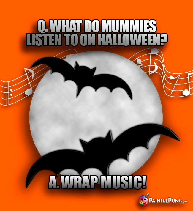 Q. What do mummies listen to on Halloween? A. Wrap music!