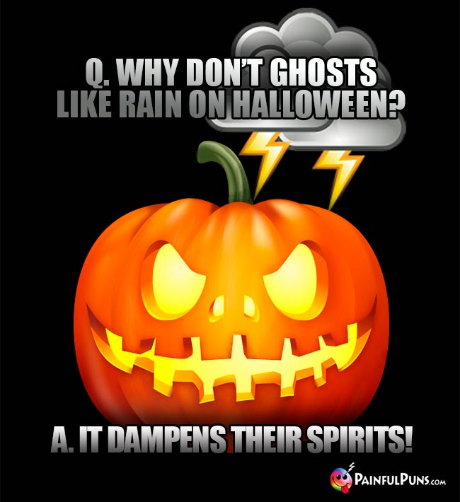 Q. Why don't ghosts like rain on Halloween? A. It dampens their spirits!