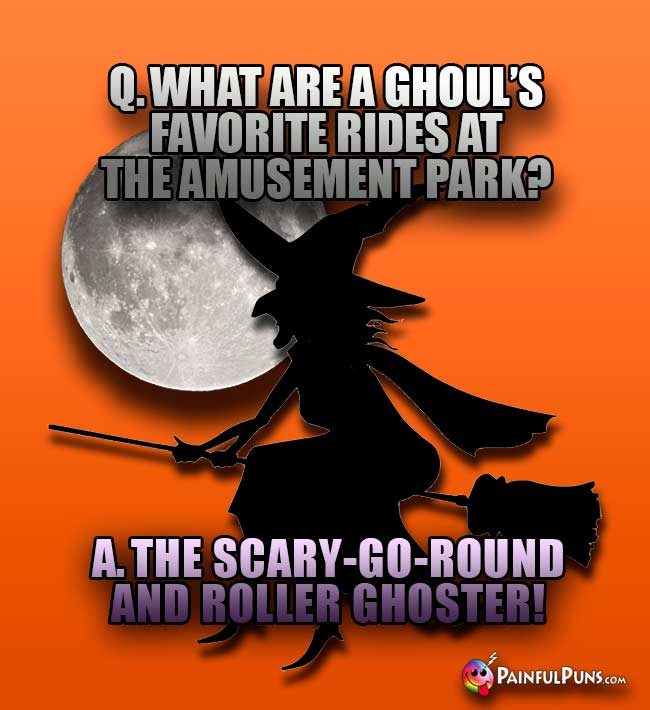 Q. What are a ghoul's favorite rides at the amusement park? A. The scary-go-round and roller ghoster!