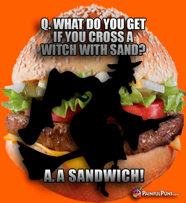 Q. What do you get if you cross a witch with sand? A. A sandwich!