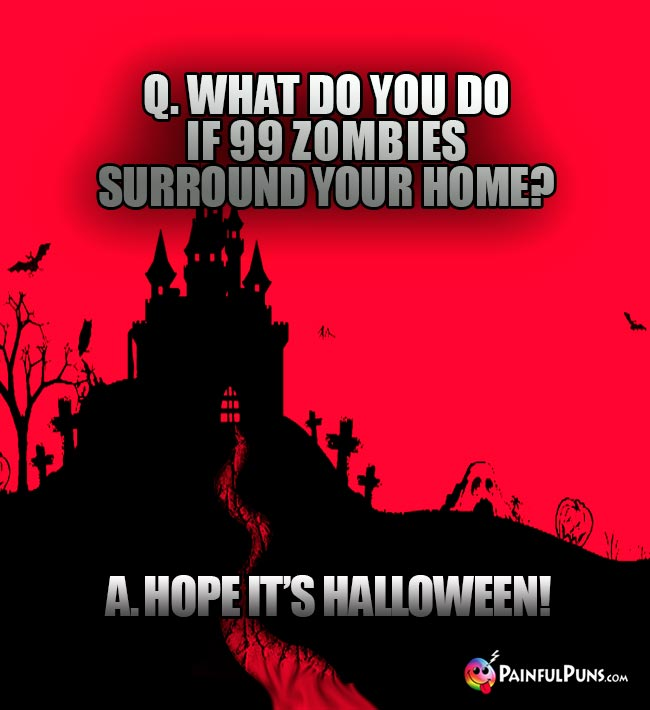 Q. What do you do if 99 zombies surround your home? A. Hope it's Halloween!