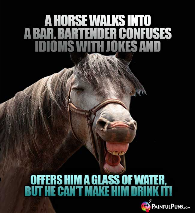 A horse walks into a bar. Bartender confuses idioms with jokes and offers him a glass of water, but he ca't make him drink it!