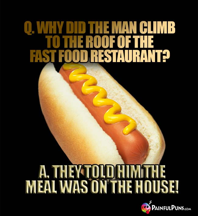 Q. Why did the man climb to the roof of the fast food restaurant? A. They told him the meal was on the house!