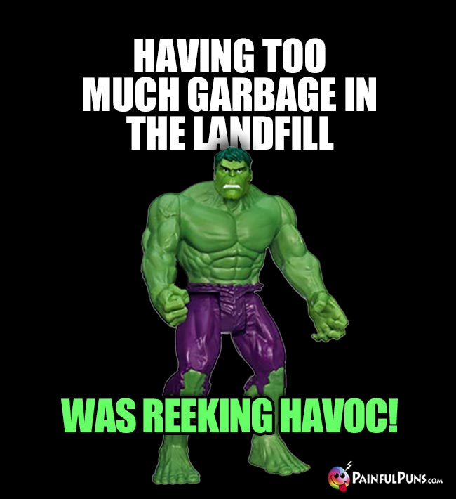 Hulk Says: Having too much garbage in the lanfill was reeking havoc!