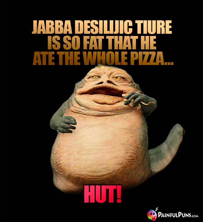 Jabba Desilijic Tiure is so fat that he ate the whole pizza... Hut!