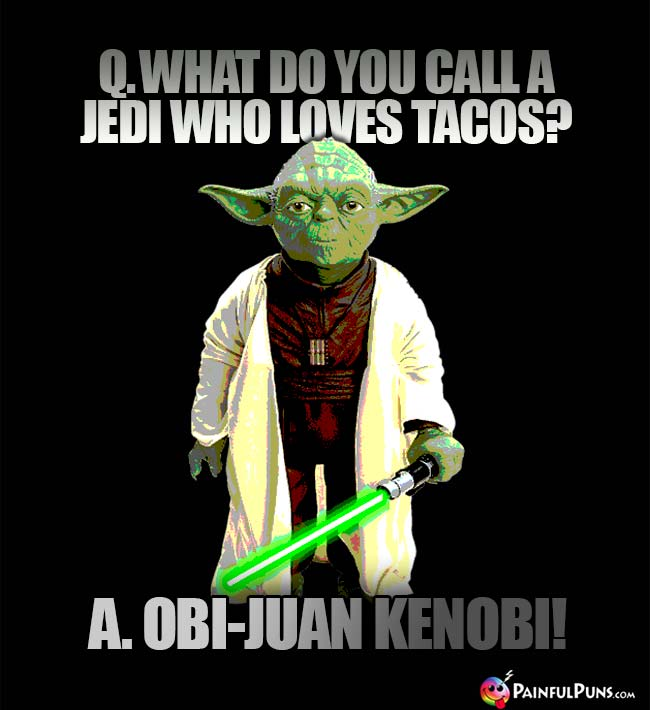 Q. What do yu call a Jedi who loves tacos? A. Obi-Juan Kenobi!