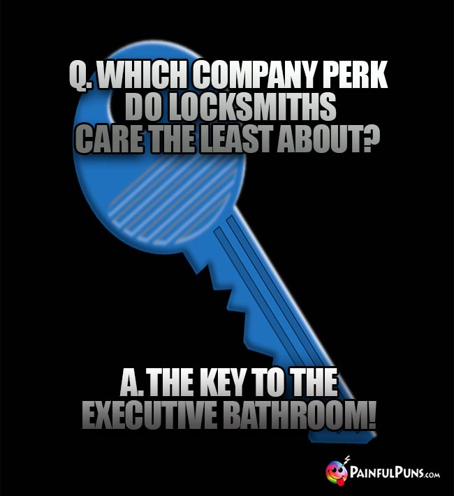 Q. Which companty perk do locksmiths care the least about? A. The key to the executife bathroom!