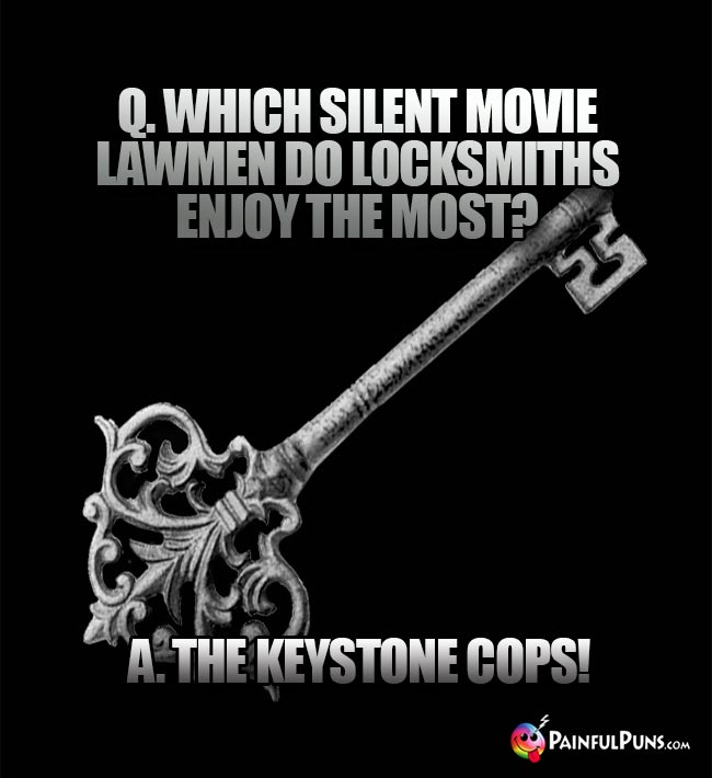 Q. Which silent movie lawmen do locksmiths enoy the most? A. The Keystone Cops!