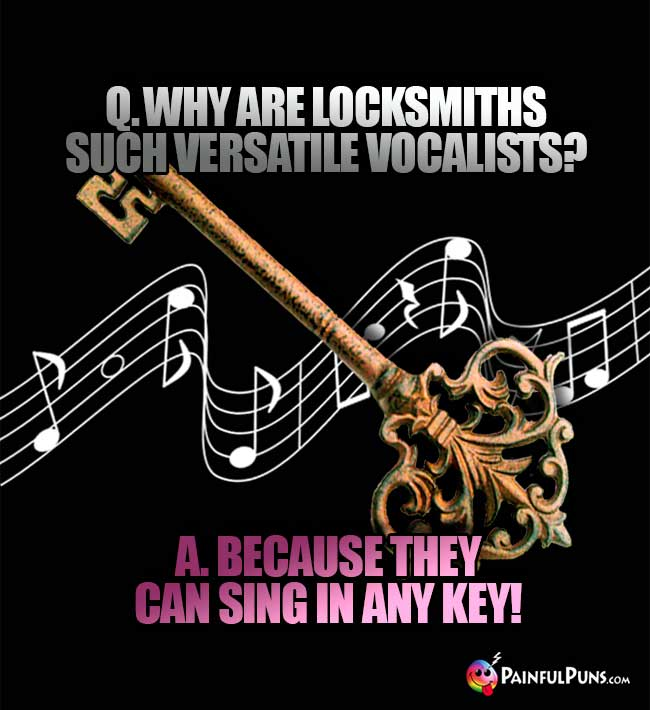 Q. Why are locksmiths such versatile vocalists? A. Because they can sing in any key!