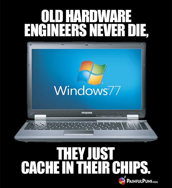 Old hardware engineers never die, they just cache in their chips.