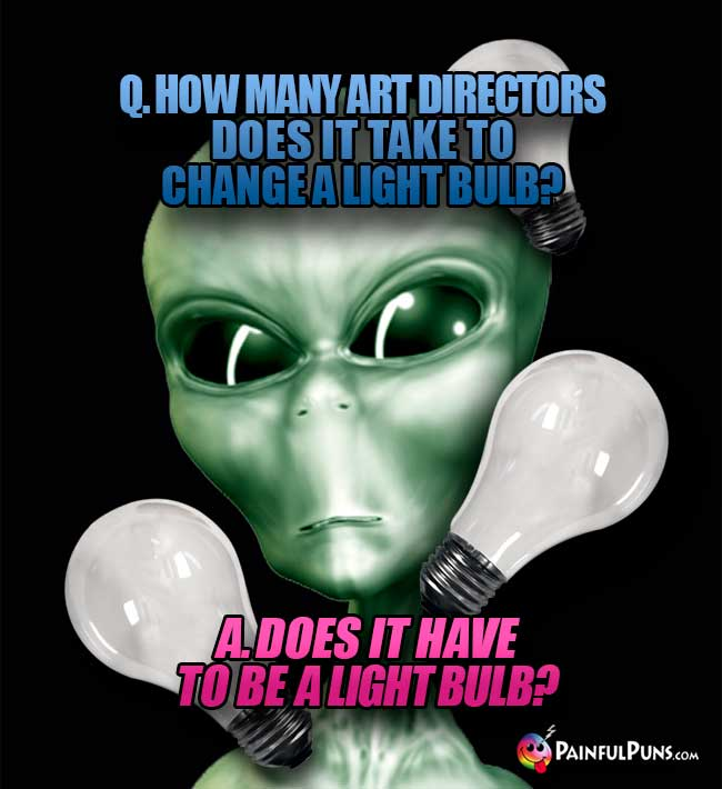 Q. How many art directors does it take to change a light bulb? A. Does it have to be a light bulb?
