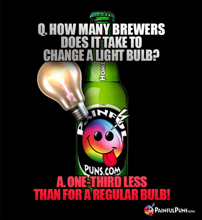 Q. How many brewers does it take to change alight bulb? A. One-third less than for a regular bulb!