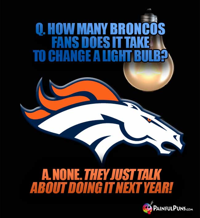 Q. How many Broncos fans does it take to change a light bulb? A. None. They just talk about doing it next year!