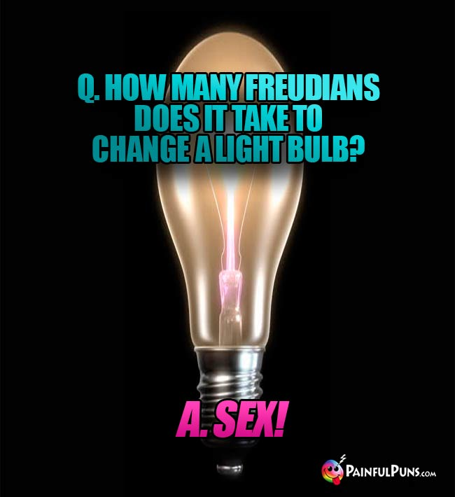 Q. How many Freudians does it take to change a light bulb? A. SEX!