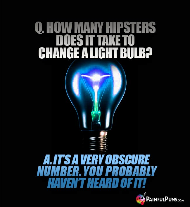 Q. How many hipsters does it take to change a light bulb? A. It's a very obscure number. You probably haven't heard of it!