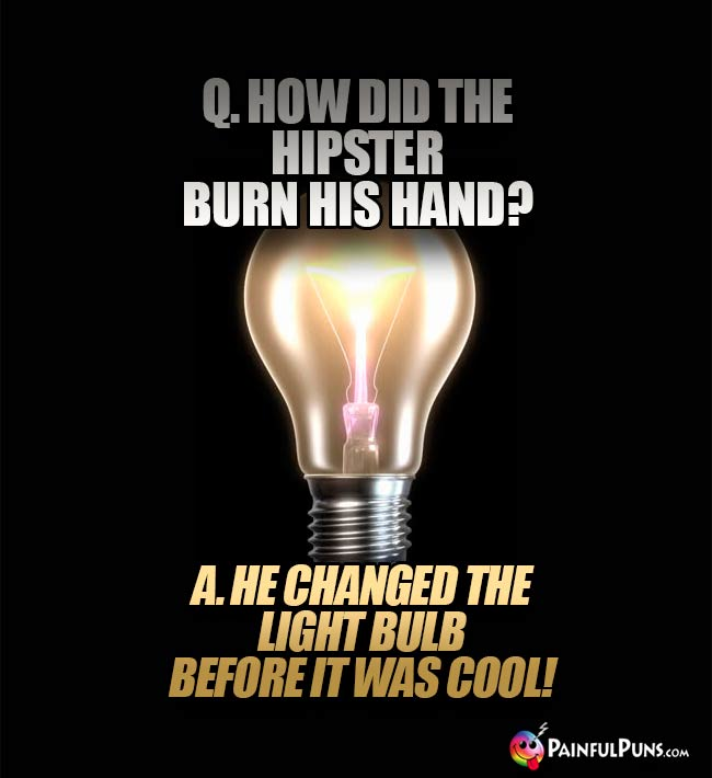 Q. How did the hipster burn his hand? A. He changed the light bulb before it was cool!