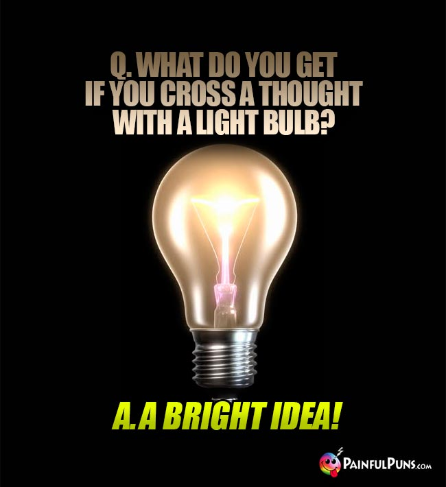 Q. What do you get if you cross a thought with a light bulb? A. A bright idea!