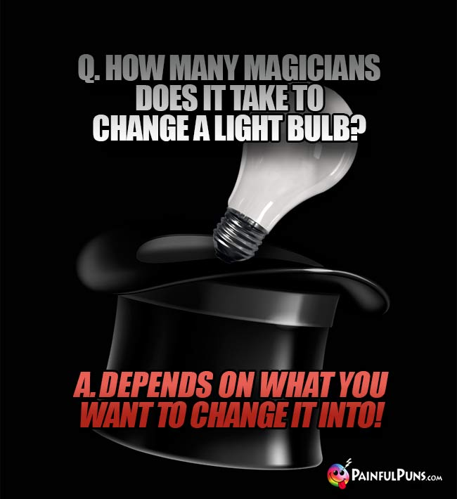 Q. How many magicians does it take to change a light bulb? A. Depens on what you want to change it into!