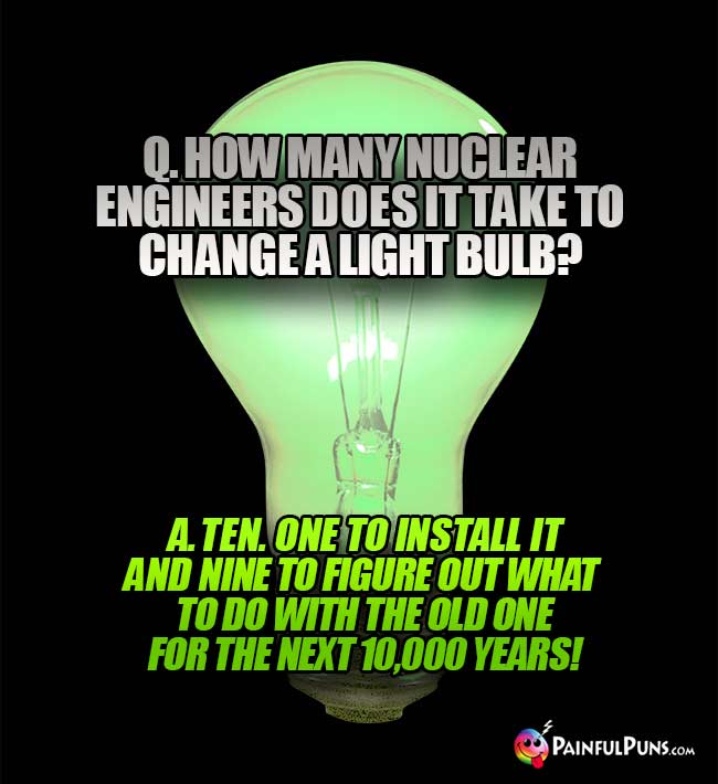 Q. How many nuclear engineers does it take to change a light bulb? A. Ten. One to install it and nine to figure out what to do with the old one for the next 10,000 years!