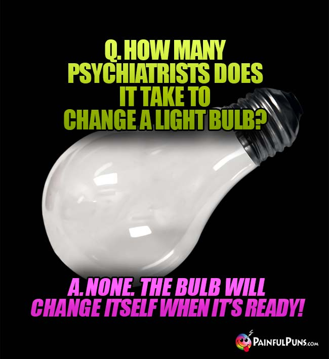 Q. How many psychiatrists does it take to change a light bulb? A. None. the bulb will change itself when it's ready!