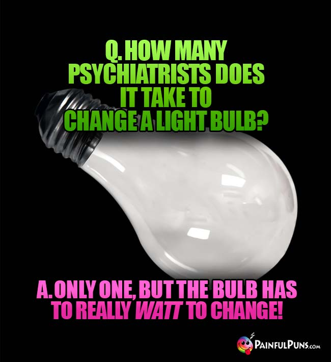 Q. How many psychiatrists does it take to change a light bulb? A. Only one, but the bulb has to really watt to change!