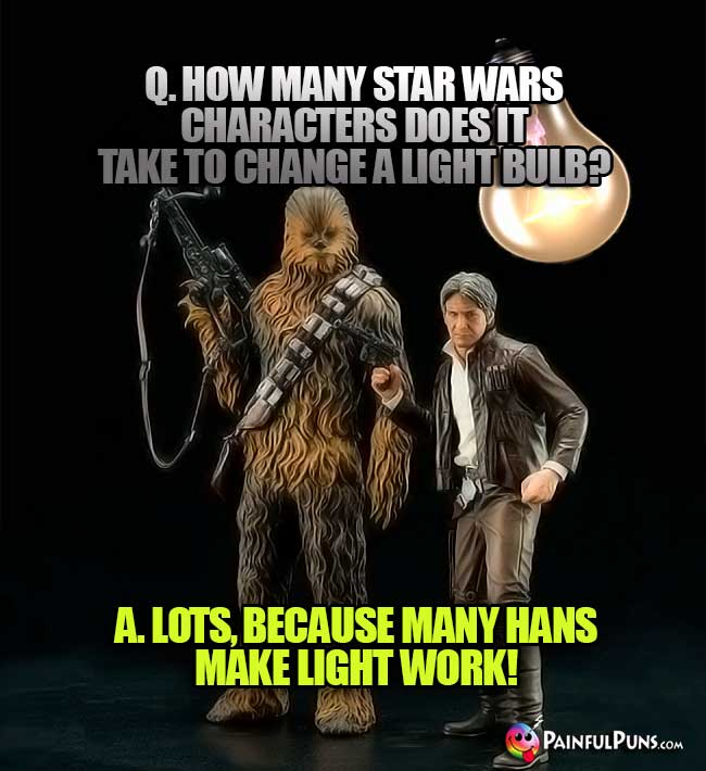 Q. How many Star Wars characters does it take to change a light bulb? A. Lots, becuase many Hans makes light work!