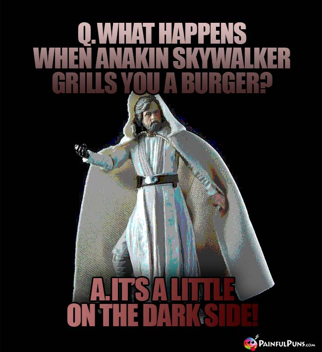 Q. What happens when Anakin Skywalker grills you a burger? A. It's a little on the dark side!