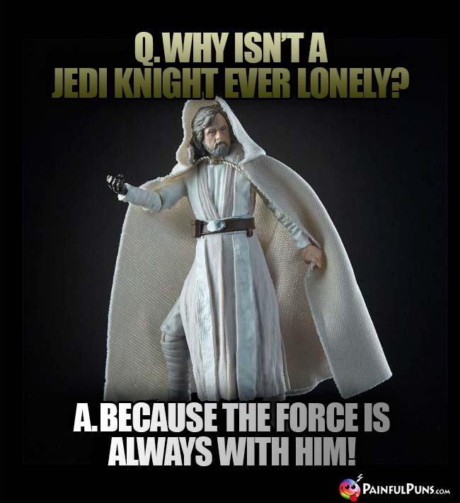 Q. Why isn't a Jedi knight ever lonely? A. Because the force is alwys with him!