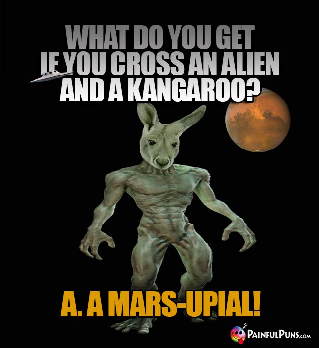 What do you get if you cross an alien and a kangaroo? A. A Mars-Upial!